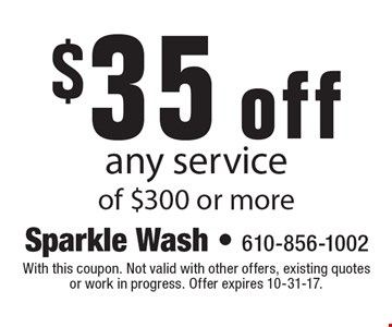 $35 off any service of $300 or more. With this coupon. Not valid with other offers, existing quotes or work in progress. Offer expires 10-31-17.