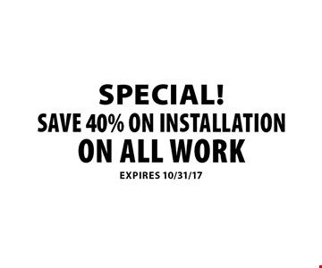 Special! Save 40% on installation on all work. Expires 10/31/17