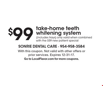 $99 take-home teeth whitening system (includes trays) only valid when combined with the $59 new patient special. With this coupon. Not valid with other offers or prior services. Expires 12-31-17. Go to LocalFlavor.com for more coupons.