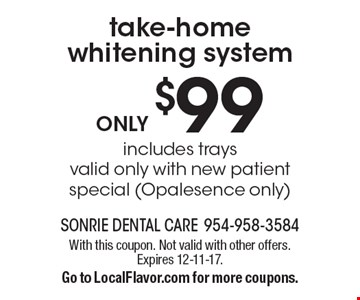 ONLY $99 take-home whitening system. Includes trays. Valid only with new patient special (Opalesence only). With this coupon. Not valid with other offers. Expires 12-11-17. Go to LocalFlavor.com for more coupons.
