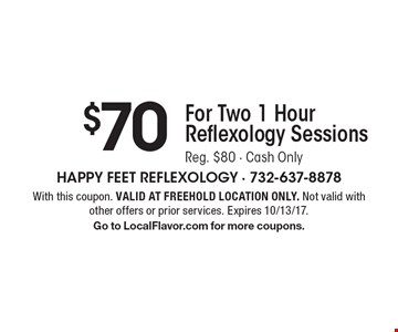$70 For Two 1 Hour Reflexology Sessions. Reg. $80 - Cash Only . With this coupon. VALID AT FREEHOLD LOCATION ONLY. Not valid with other offers or prior services. Expires 10/13/17.Go to LocalFlavor.com for more coupons.