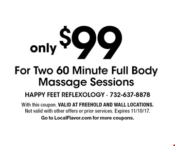 $99 For Two 60 Minute Full Body Massage Sessions. With this coupon. Valid at Freehold and Wall locations. Not valid with other offers or prior services. Expires 11/10/17. Go to LocalFlavor.com for more coupons.