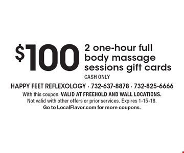 $100 2 one-hour full body massage sessions gift cards. CASH ONLY. With this coupon. Valid at Freehold and Wall locations. Not valid with other offers or prior services. Expires 1-15-18. Go to LocalFlavor.com for more coupons.