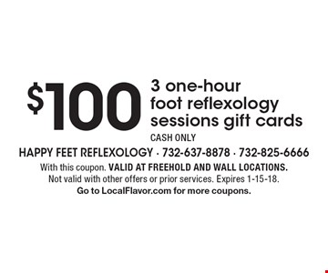 $100 3 one-hour foot reflexology sessions gift cards. CASH ONLY. With this coupon. Valid at Freehold and Wall locations. Not valid with other offers or prior services. Expires 1-15-18. Go to LocalFlavor.com for more coupons.