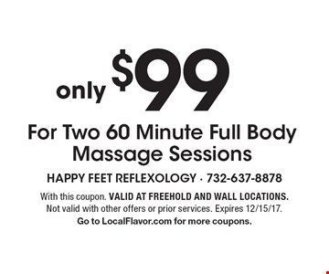 $99 For Two 60 Minute Full Body Massage Sessions. With this coupon. Valid at Freehold and Wall locations. Not valid with other offers or prior services. Expires 12/15/17. Go to LocalFlavor.com for more coupons.