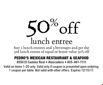 50% off lunch. entree. Buy 2 lunch entrees and 3 beverages and get the 3rd lunch entree of equal or lesser value 50% off. Valid on items 1-20 only. Valid only if coupon is presented upon ordering. 1 coupon per table. Not valid with other offers. Expires 12/15/17.