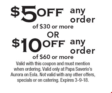 $10 off any order of $60 or more. $5 off any order of $30 or more. Valid with this coupon and must mention when ordering. Valid only at Papa Saverio's Aurora on Eola. Not valid with any other offers, specials or on catering. Expires 3-9-18.
