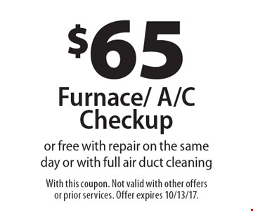 $65 Furnace/ A/C Checkupor free with repair on the same day or with full air duct cleaning. With this coupon. Not valid with other offers or prior services. Offer expires 10/13/17.