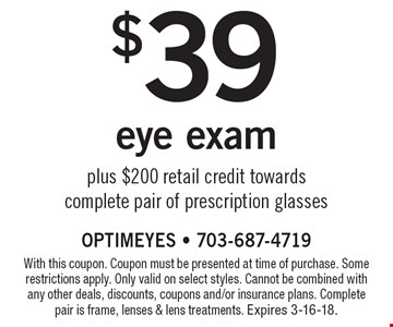 $39 eye exam plus $200 retail credit towards complete pair of prescription glasses. With this coupon. Coupon must be presented at time of purchase. Some restrictions apply. Only valid on select styles. Cannot be combined with any other deals, discounts, coupons and/or insurance plans. Complete pair is frame, lenses & lens treatments. Expires 3-16-18.