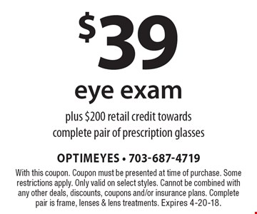 $39 eye exam plus $200 retail credit towards complete pair of prescription glasses. With this coupon. Coupon must be presented at time of purchase. Some restrictions apply. Only valid on select styles. Cannot be combined with any other deals, discounts, coupons and/or insurance plans. Complete pair is frame, lenses & lens treatments. Expires 4-20-18.