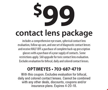 $99 contact lens package includes a comprehensive eye exam, spherical contact lens evaluation, follow up care, and one set of diagnostic contact lenses and receive HALF OFF a purchase of complete back-up prescription glasses with a purchase of a year supply of contacts. Some restrictions apply. $60 upgrade for toric contact lens evaluation. Excludes evaluation for bifocal, daily and colored contact lenses.. With this coupon. Excludes evaluation for bifocal, daily and colored contact lenses. Cannot be combined with any other deals, discounts, coupons and/or insurance plans. Expires 4-20-18.