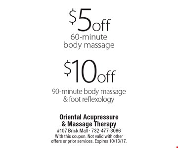 $10 off 90-minute body massage & foot reflexology or $5 off 60-minute body massage. With this coupon. Not valid with other offers or prior services. Expires 10/13/17.