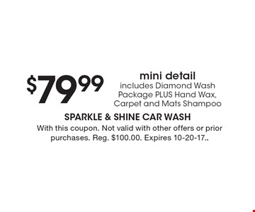 $79.99 mini detail includes Diamond Wash Package PLUS Hand Wax, Carpet and Mats Shampoo. With this coupon. Not valid with other offers or prior purchases. Reg. $100.00. Expires 10-20-17.