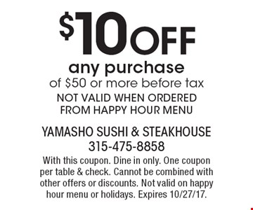 $10 Off any purchase of $50 or more - before tax. NOT VALID WHEN ORDERED FROM HAPPY HOUR MENU. With this coupon. Dine in only. One coupon per table & check. Cannot be combined with other offers or discounts. Not valid on happy hour menu or holidays. Expires 10/27/17.