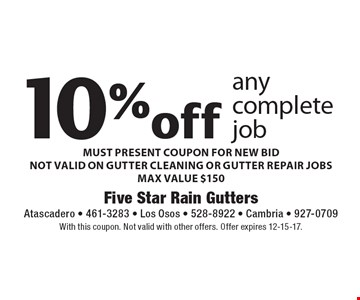 10% off any complete job - MUST PRESENT COUPON FOR NEW BID -  NOT VALID ON GUTTER CLEANING OR GUTTER REPAIR JOBS - MAX VALUE $150. With this coupon. Not valid with other offers. Offer expires 12-15-17.
