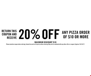 Return this coupon and receive 20% off any pizza order of $10 or more. Maximum discount $10 Please mention coupon when ordering. Cannot be used on 3rd party online ordering. May not be combined with any other offer or coupon. Expires 10-19-17.