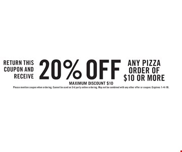 Return this coupon and receive 20% off any pizza order of $10 or more. Maximum discount $10 Please mention coupon when ordering. Cannot be used on 3rd party online ordering. May not be combined with any other offer or coupon. Expires 1-4-18.