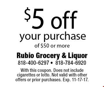 $5 off your purchase of $50 or more. With this coupon. Does not include cigarettes or lotto. Not valid with other offers or prior purchases. Exp. 11-17-17.
