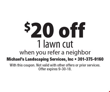 $20 off 1 lawn cut when you refer a neighbor. With this coupon. Not valid with other offers or prior services. Offer expires 9-30-18.