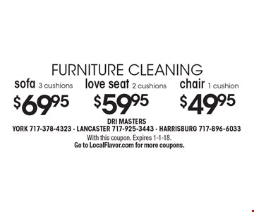furniture cleaning $69.95 sofa 3 cushions $59.95 love seat 2 cushions $49.95 chair 1 cushion. With this coupon. Expires 1-1-18.Go to LocalFlavor.com for more coupons.