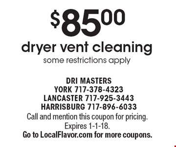 $85.00 dryer vent cleaning. Some restrictions apply. Call and mention this coupon for pricing. Expires 1-1-18.Go to LocalFlavor.com for more coupons.