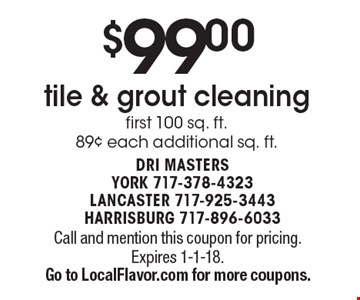 $99.00 tile & grout cleaning. First 100 sq. ft. 89¢ each additional sq. ft. Call and mention this coupon for pricing. Expires 1-1-18.Go to LocalFlavor.com for more coupons.