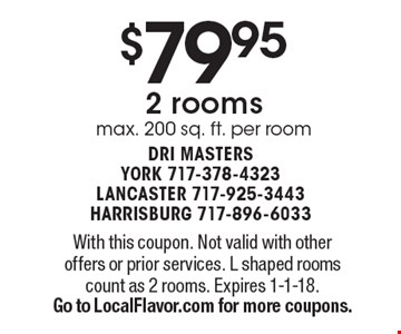 $79.95 2 rooms. Max. 200 sq. ft. per room. With this coupon. Not valid with other offers or prior services. L shaped rooms count as 2 rooms. Expires 1-1-18.Go to LocalFlavor.com for more coupons.