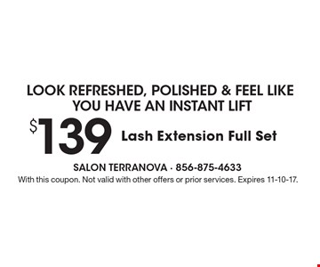 Look refreshed, polished & feel like you have an instant lift $139 Lash Extension Full Set. With this coupon. Not valid with other offers or prior services. Expires 11-10-17.