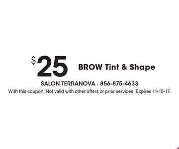 $25 BROW Tint & Shape. With this coupon. Not valid with other offers or prior services. Expires 11-10-17.