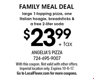 FAMILY MEAL DEAL $23.99 + tax large 1-topping pizza, one Italian hoagie, breadsticks & a free 2-liter soda. With this coupon. Not valid with other offers. Imperial location only. Expires 10-6-17. Go to LocalFlavor.com for more coupons.