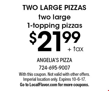 TWO LARGE PIZZAS $21.99 + tax two large 1-topping pizzas. With this coupon. Not valid with other offers. Imperial location only. Expires 10-6-17. Go to LocalFlavor.com for more coupons.
