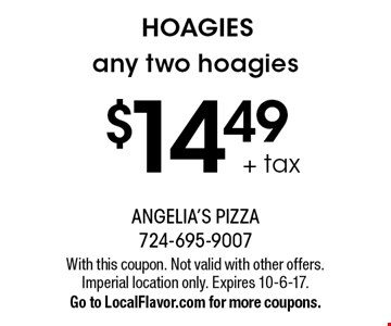 HOAGIES $14.49 + tax any two hoagies. With this coupon. Not valid with other offers. Imperial location only. Expires 10-6-17. Go to LocalFlavor.com for more coupons.