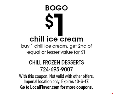 BOGO $1 chill ice cream. Buy 1 chill ice cream, get 2nd of equal or lesser value for $1. With this coupon. Not valid with other offers. Imperial location only. Expires 10-6-17. Go to LocalFlavor.com for more coupons.