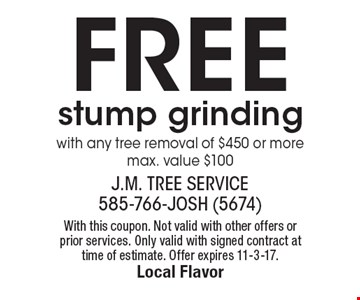 Free stump grinding with any tree removal of $450 or more. Max. value $100. With this coupon. Not valid with other offers or prior services. Only valid with signed contract at time of estimate. Offer expires 11-3-17.