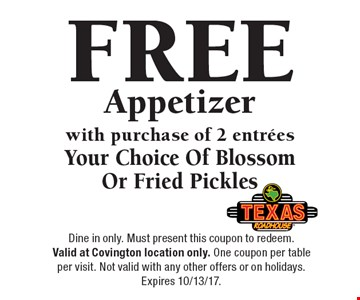 FREE Appetizer with purchase of 2 entrees Your Choice Of Blossom Or Fried Pickles. Dine in only. Must present this coupon to redeem. Valid at Covington location only. One coupon per table per visit. Not valid with any other offers or on holidays.Expires 10/13/17.