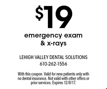 $19 emergency exam & x-rays. With this coupon. Valid for new patients only with no dental insurance. Not valid with other offers or prior services. Expires 12/8/17.