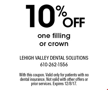 10% OFF one filling or crown. With this coupon. Valid only for patients with no dental insurance. Not valid with other offers or prior services. Expires 12/8/17.