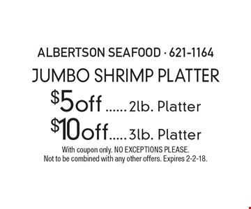 Jumbo Shrimp Platter $5 off2lb. Platter $10 off3lb. Platter. With coupon only. No exceptions please.Not to be combined with any other offers. Expires 2-2-18.