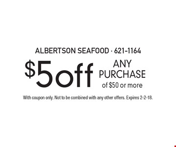 $5 off ANY PURCHASE of $50 or more. With coupon only. Not to be combined with any other offers. Expires 2-2-18.