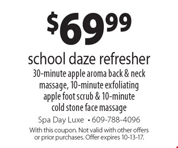 $69.99 school daze refresher. 30-minute apple aroma back & neck massage, 10-minute exfoliating apple foot scrub & 10-minute cold stone face massage. With this coupon. Not valid with other offers or prior purchases. Offer expires 10-13-17.