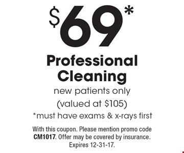 $69* Professional Cleaning. New patients only (valued at $105). *Must have exams & x-rays first. With this coupon. Please mention promo code CM1017. Offer may be covered by insurance. Expires 12-31-17.