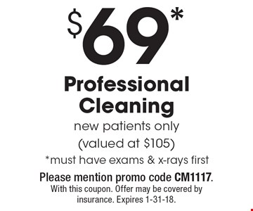 $69* Professional Cleaning, new patients only (valued at $105) *must have exams & x-rays first. Please mention promo code CM1117. With this coupon. Offer may be covered by insurance. Expires 1-31-18.