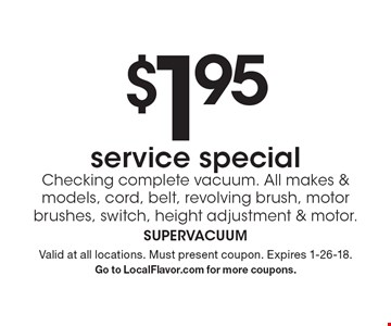 $1.95 service special. Checking complete vacuum. All makes & models, cord, belt, revolving brush, motor brushes, switch, height adjustment & motor. Valid at all locations. Must present coupon. Expires 1-26-18. Go to LocalFlavor.com for more coupons.