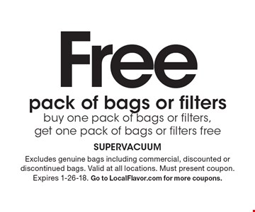 Free pack of bags or filters. Buy one pack of bags or filters,get one pack of bags or filters free. Excludes genuine bags including commercial, discounted or discontinued bags. Valid at all locations. Must present coupon. Expires 1-26-18. Go to LocalFlavor.com for more coupons.
