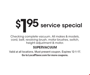 $1.95 service special Checking complete vacuum. All makes & models, cord, belt, revolving brush, motor brushes, switch, height adjustment & motor. Valid at all locations. Must present coupon. Expires 12-1-17. Go to LocalFlavor.com for more coupons.