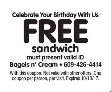Celebrate Your Birthday With Us Free sandwich must present valid ID. With this coupon. Not valid with other offers. One coupon per person, per visit. Expires 10/13/17.