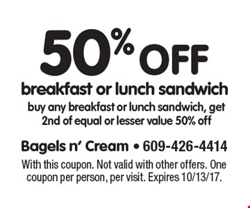 50% off breakfast or lunch sandwich buy any breakfast or lunch sandwich, get 2nd of equal or lesser value 50% off. With this coupon. Not valid with other offers. One coupon per person, per visit. Expires 10/13/17.