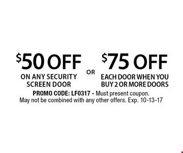 $75 OFF each door when you buy 2 or more doors . $50 OFF on any security screen door. . PROMO CODE: LF0317 - Must present coupon. May not be combined with any other offers. Exp. 10-13-17