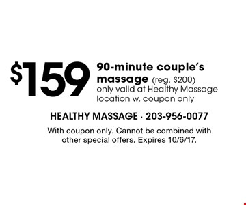 $159 90-minute couple's massage (reg. $200)only valid at Healthy Massage location w. coupon only. With coupon only. Cannot be combined with other special offers. Expires 10/6/17.