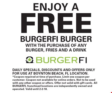 Enjoy a FREE BURGERFI burger, with the purchase of any burger, fries and a drink. Daily specials, discounts and offers only for use at Boynton Beach, FL location. *Coupon required at time of purchase. Limit one coupon per customer. Coupon not available for online orders. Not to be used with any other coupon or offers. Offer not valid with gift cards. All BURGERFL franchised locations are independently owned and operated. Valid until 2-2-18.